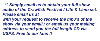 ** Simply email us to obtain your full show audio of the Crawfish Festival / Life & Limb set. Please email us at info@lifenlimbmusic.com with your request to receive the mp3's of the show via your email / or email us your mailing address to send you the full length CD via USPS. Free to our fans !!