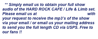 ** Simply email us to obtain your full show audio of the HARD ROCK CAFE / Life & Limb set. Please email us at info@lifenlimbmusic.com with your request to receive the mp3's of the show via your email / or email us your mailing address to send you the full length CD via USPS. Free to our fans !!